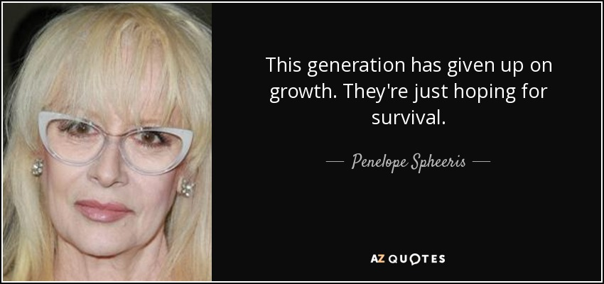 This generation has given up on growth. They're just hoping for survival. - Penelope Spheeris