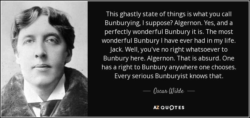 This ghastly state of things is what you call Bunburying, I suppose? Algernon. Yes, and a perfectly wonderful Bunbury it is. The most wonderful Bunbury I have ever had in my life. Jack. Well, you've no right whatsoever to Bunbury here. Algernon. That is absurd. One has a right to Bunbury anywhere one chooses. Every serious Bunburyist knows that. - Oscar Wilde