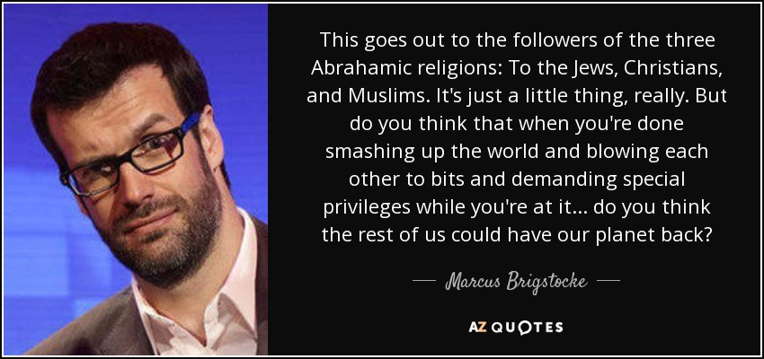 This goes out to the followers of the three Abrahamic religions: To the Jews, Christians, and Muslims. It's just a little thing, really. But do you think that when you're done smashing up the world and blowing each other to bits and demanding special privileges while you're at it... do you think the rest of us could have our planet back? - Marcus Brigstocke