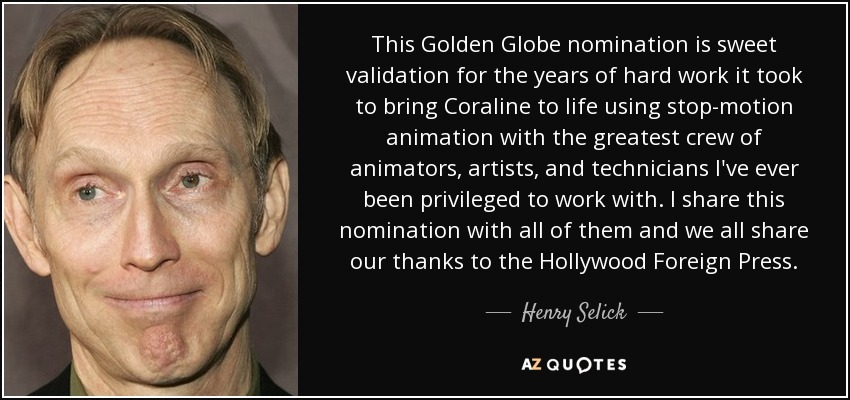 This Golden Globe nomination is sweet validation for the years of hard work it took to bring Coraline to life using stop-motion animation with the greatest crew of animators, artists, and technicians I've ever been privileged to work with. I share this nomination with all of them and we all share our thanks to the Hollywood Foreign Press. - Henry Selick