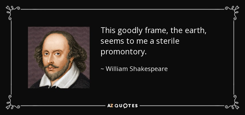 This goodly frame, the earth, seems to me a sterile promontory. - William Shakespeare