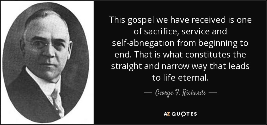 This gospel we have received is one of sacrifice, service and self-abnegation from beginning to end. That is what constitutes the straight and narrow way that leads to life eternal. - George F. Richards