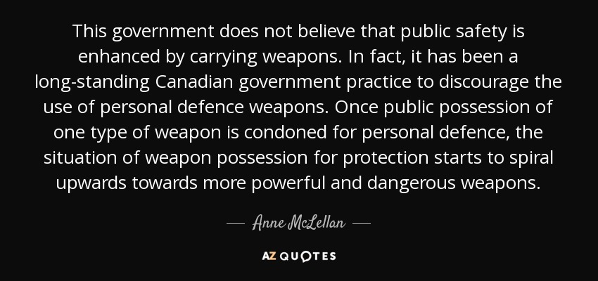 This government does not believe that public safety is enhanced by carrying weapons. In fact, it has been a long-standing Canadian government practice to discourage the use of personal defence weapons. Once public possession of one type of weapon is condoned for personal defence, the situation of weapon possession for protection starts to spiral upwards towards more powerful and dangerous weapons. - Anne McLellan