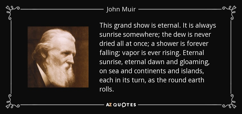 This grand show is eternal. It is always sunrise somewhere; the dew is never dried all at once; a shower is forever falling; vapor is ever rising. Eternal sunrise, eternal dawn and gloaming, on sea and continents and islands, each in its turn, as the round earth rolls. - John Muir