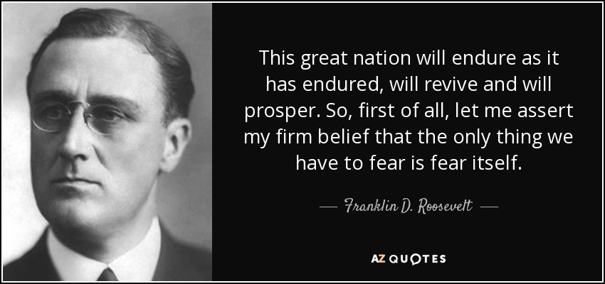 This great nation will endure as it has endured, will revive and will prosper. So, first of all, let me assert my firm belief that the only thing we have to fear is fear itself. - Franklin D. Roosevelt
