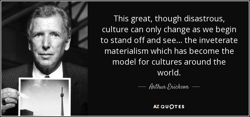 This great, though disastrous, culture can only change as we begin to stand off and see... the inveterate materialism which has become the model for cultures around the world. - Arthur Erickson
