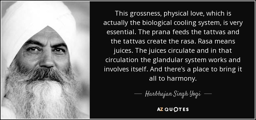 This grossness, physical love, which is actually the biological cooling system, is very essential. The prana feeds the tattvas and the tattvas create the rasa. Rasa means juices. The juices circulate and in that circulation the glandular system works and involves itself. And there's a place to bring it all to harmony. - Harbhajan Singh Yogi