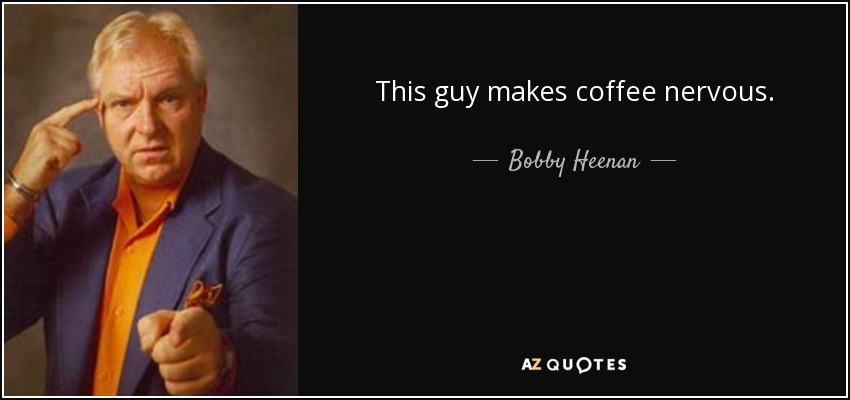 This guy makes coffee nervous. - Bobby Heenan