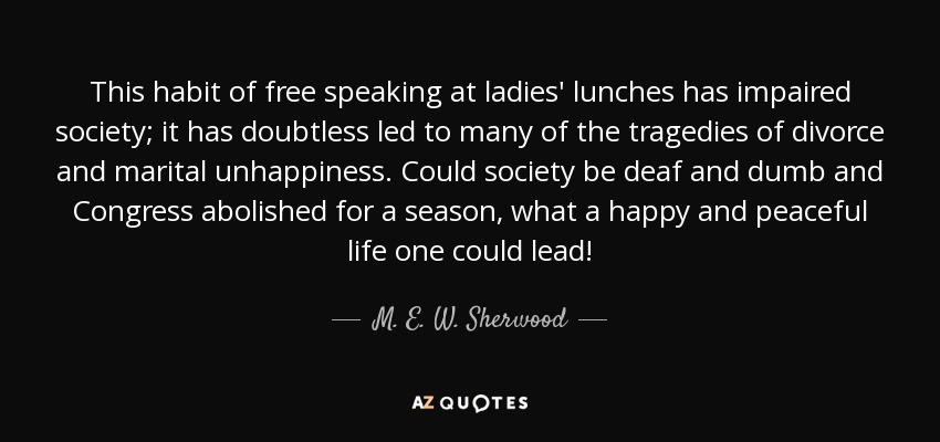 This habit of free speaking at ladies' lunches has impaired society; it has doubtless led to many of the tragedies of divorce and marital unhappiness. Could society be deaf and dumb and Congress abolished for a season, what a happy and peaceful life one could lead! - M. E. W. Sherwood