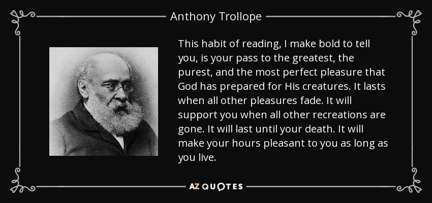 This habit of reading, I make bold to tell you, is your pass to the greatest, the purest, and the most perfect pleasure that God has prepared for His creatures. It lasts when all other pleasures fade. It will support you when all other recreations are gone. It will last until your death. It will make your hours pleasant to you as long as you live. - Anthony Trollope