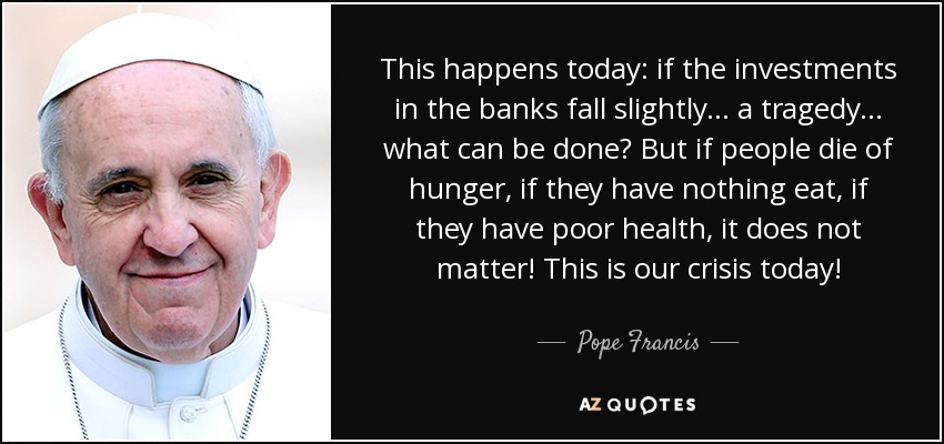 This happens today: if the investments in the banks fall slightly... a tragedy... what can be done? But if people die of hunger, if they have nothing eat, if they have poor health, it does not matter! This is our crisis today! - Pope Francis