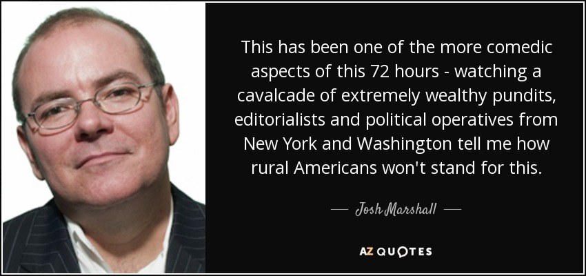 This has been one of the more comedic aspects of this 72 hours - watching a cavalcade of extremely wealthy pundits, editorialists and political operatives from New York and Washington tell me how rural Americans won't stand for this. - Josh Marshall