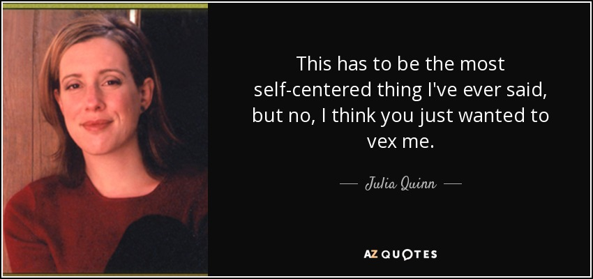 This has to be the most self-centered thing I've ever said, but no, I think you just wanted to vex me. - Julia Quinn