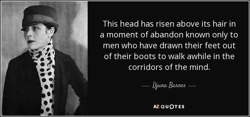 This head has risen above its hair in a moment of abandon known only to men who have drawn their feet out of their boots to walk awhile in the corridors of the mind. - Djuna Barnes
