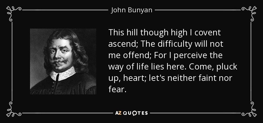 This hill though high I covent ascend; The difficulty will not me offend; For I perceive the way of life lies here. Come, pluck up, heart; let's neither faint nor fear. - John Bunyan