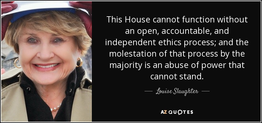 This House cannot function without an open, accountable, and independent ethics process; and the molestation of that process by the majority is an abuse of power that cannot stand. - Louise Slaughter