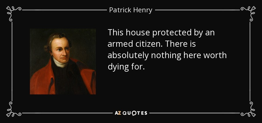 This house protected by an armed citizen. There is absolutely nothing here worth dying for. - Patrick Henry