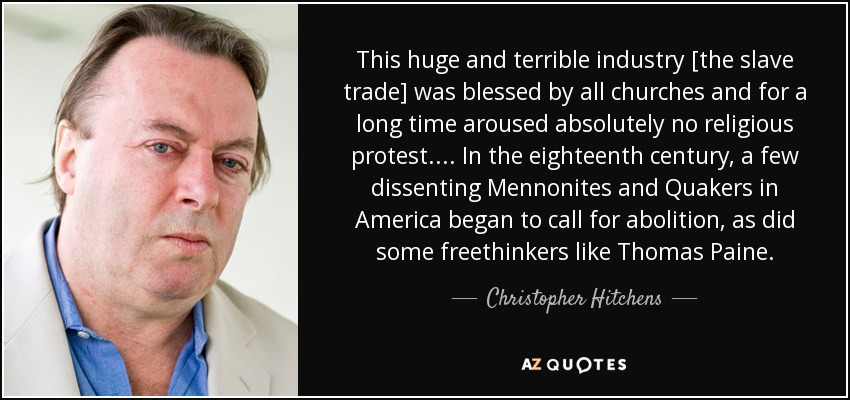 This huge and terrible industry [the slave trade] was blessed by all churches and for a long time aroused absolutely no religious protest. . . . In the eighteenth century, a few dissenting Mennonites and Quakers in America began to call for abolition, as did some freethinkers like Thomas Paine. - Christopher Hitchens