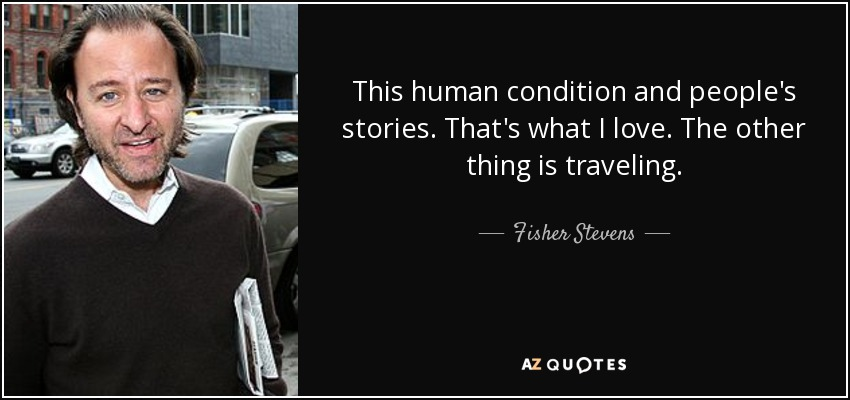 This human condition and people's stories. That's what I love. The other thing is traveling. - Fisher Stevens