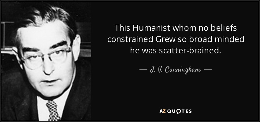 This Humanist whom no beliefs constrained Grew so broad-minded he was scatter-brained. - J. V. Cunningham