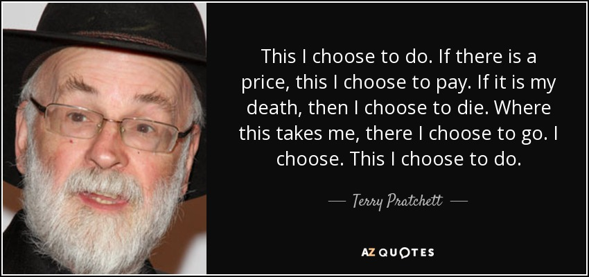 This I choose to do. If there is a price, this I choose to pay. If it is my death, then I choose to die. Where this takes me, there I choose to go. I choose. This I choose to do. - Terry Pratchett