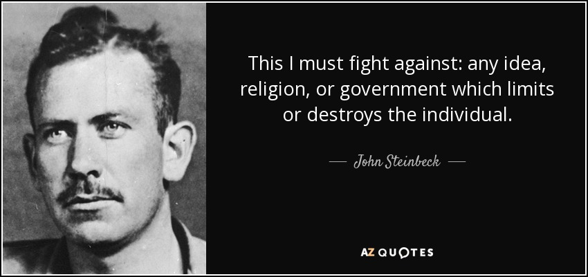 This I must fight against: any idea, religion, or government which limits or destroys the individual. - John Steinbeck