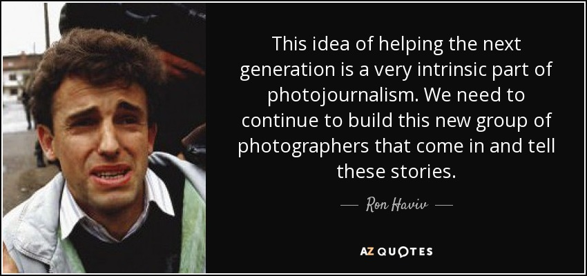 This idea of helping the next generation is a very intrinsic part of photojournalism. We need to continue to build this new group of photographers that come in and tell these stories. - Ron Haviv