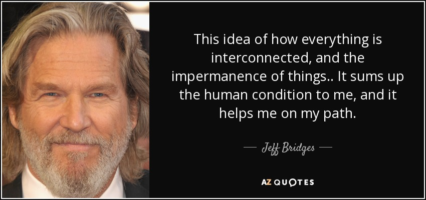 This idea of how everything is interconnected, and the impermanence of things.. It sums up the human condition to me, and it helps me on my path. - Jeff Bridges
