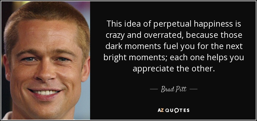 This idea of perpetual happiness is crazy and overrated, because those dark moments fuel you for the next bright moments; each one helps you appreciate the other. - Brad Pitt