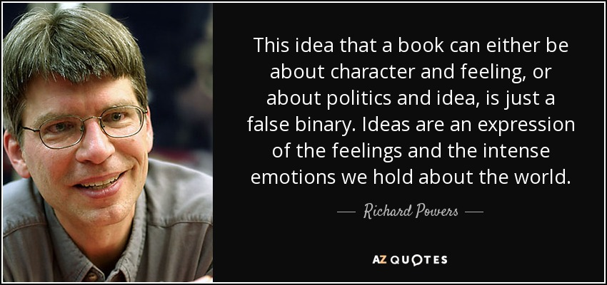 This idea that a book can either be about character and feeling, or about politics and idea, is just a false binary. Ideas are an expression of the feelings and the intense emotions we hold about the world. - Richard Powers