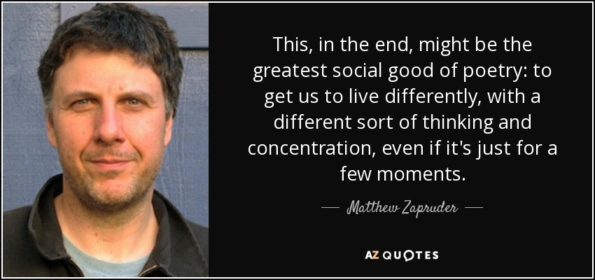 This, in the end, might be the greatest social good of poetry: to get us to live differently, with a different sort of thinking and concentration, even if it's just for a few moments. - Matthew Zapruder