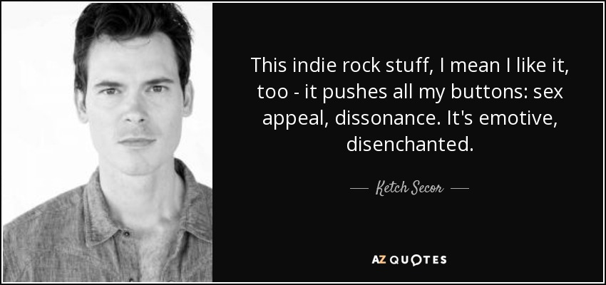 This indie rock stuff, I mean I like it, too - it pushes all my buttons: sex appeal, dissonance. It's emotive, disenchanted. - Ketch Secor