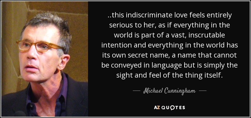 ..this indiscriminate love feels entirely serious to her, as if everything in the world is part of a vast, inscrutable intention and everything in the world has its own secret name, a name that cannot be conveyed in language but is simply the sight and feel of the thing itself. - Michael Cunningham