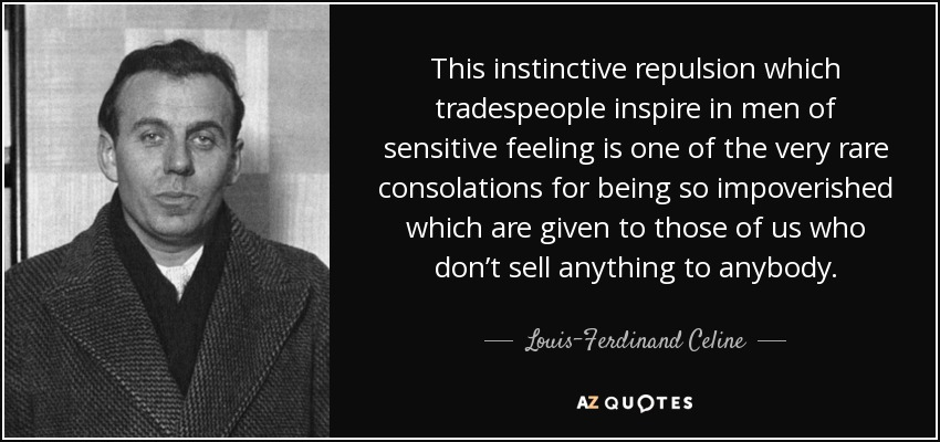 This instinctive repulsion which tradespeople inspire in men of sensitive feeling is one of the very rare consolations for being so impoverished which are given to those of us who don't sell anything to anybody. - Louis-Ferdinand Celine