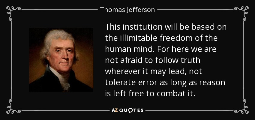 This institution will be based on the illimitable freedom of the human mind. For here we are not afraid to follow truth wherever it may lead, not tolerate error as long as reason is left free to combat it. - Thomas Jefferson