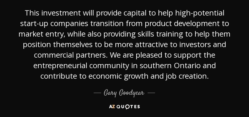 This investment will provide capital to help high-potential start-up companies transition from product development to market entry, while also providing skills training to help them position themselves to be more attractive to investors and commercial partners. We are pleased to support the entrepreneurial community in southern Ontario and contribute to economic growth and job creation. - Gary Goodyear