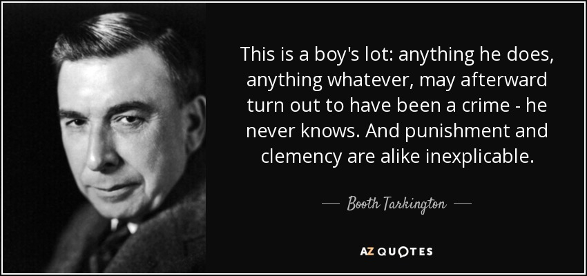 This is a boy's lot: anything he does, anything whatever, may afterward turn out to have been a crime - he never knows. And punishment and clemency are alike inexplicable. - Booth Tarkington
