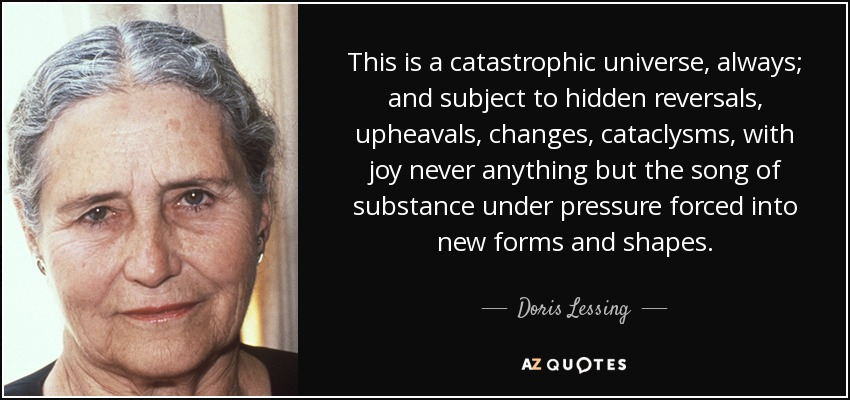 This is a catastrophic universe, always; and subject to hidden reversals, upheavals, changes, cataclysms, with joy never anything but the song of substance under pressure forced into new forms and shapes. - Doris Lessing