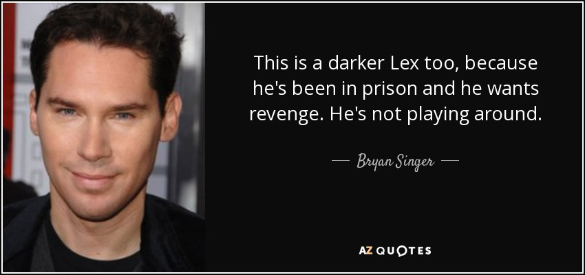 This is a darker Lex too, because he's been in prison and he wants revenge. He's not playing around. - Bryan Singer
