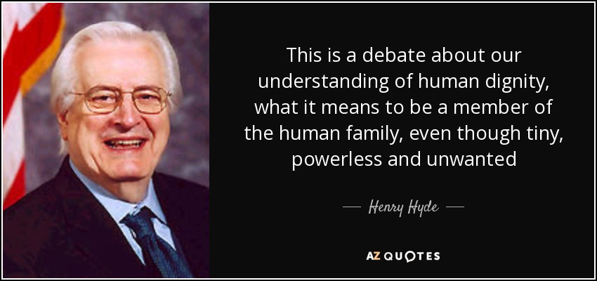 This is a debate about our understanding of human dignity, what it means to be a member of the human family, even though tiny, powerless and unwanted - Henry Hyde