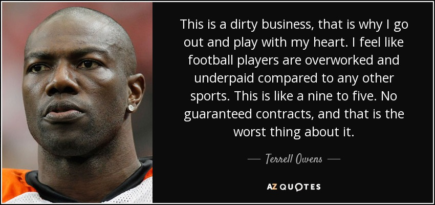 This is a dirty business, that is why I go out and play with my heart. I feel like football players are overworked and underpaid compared to any other sports. This is like a nine to five. No guaranteed contracts, and that is the worst thing about it. - Terrell Owens