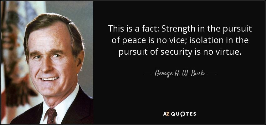 This is a fact: Strength in the pursuit of peace is no vice; isolation in the pursuit of security is no virtue. - George H. W. Bush