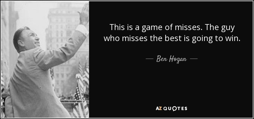 This is a game of misses. The guy who misses the best is going to win. - Ben Hogan