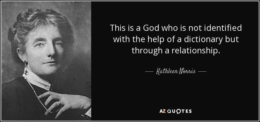 This is a God who is not identified with the help of a dictionary but through a relationship. - Kathleen Norris