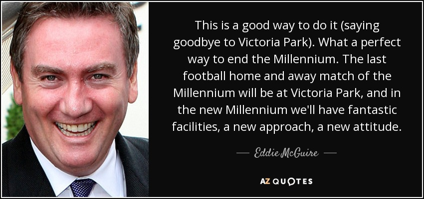 This is a good way to do it (saying goodbye to Victoria Park). What a perfect way to end the Millennium. The last football home and away match of the Millennium will be at Victoria Park, and in the new Millennium we'll have fantastic facilities, a new approach, a new attitude. - Eddie McGuire