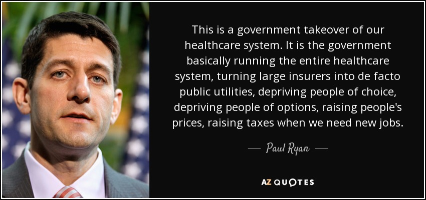 This is a government takeover of our healthcare system. It is the government basically running the entire healthcare system, turning large insurers into de facto public utilities, depriving people of choice, depriving people of options, raising people's prices, raising taxes when we need new jobs. - Paul Ryan