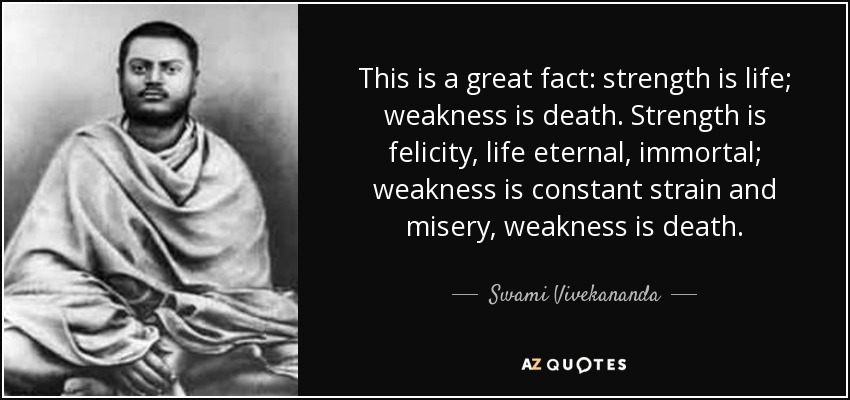 This is a great fact: strength is life; weakness is death. Strength is felicity, life eternal, immortal; weakness is constant strain and misery, weakness is death. - Swami Vivekananda