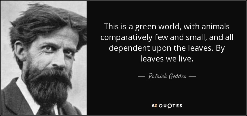 This is a green world, with animals comparatively few and small, and all dependent upon the leaves. By leaves we live. - Patrick Geddes