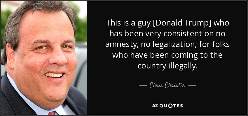 This is a guy [Donald Trump] who has been very consistent on no amnesty, no legalization, for folks who have been coming to the country illegally. - Chris Christie