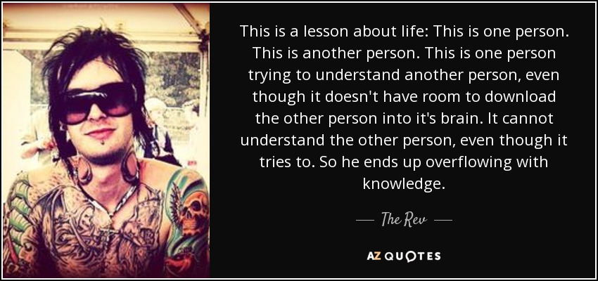 This is a lesson about life: This is one person. This is another person. This is one person trying to understand another person, even though it doesn't have room to download the other person into it's brain. It cannot understand the other person, even though it tries to. So he ends up overflowing with knowledge. - The Rev